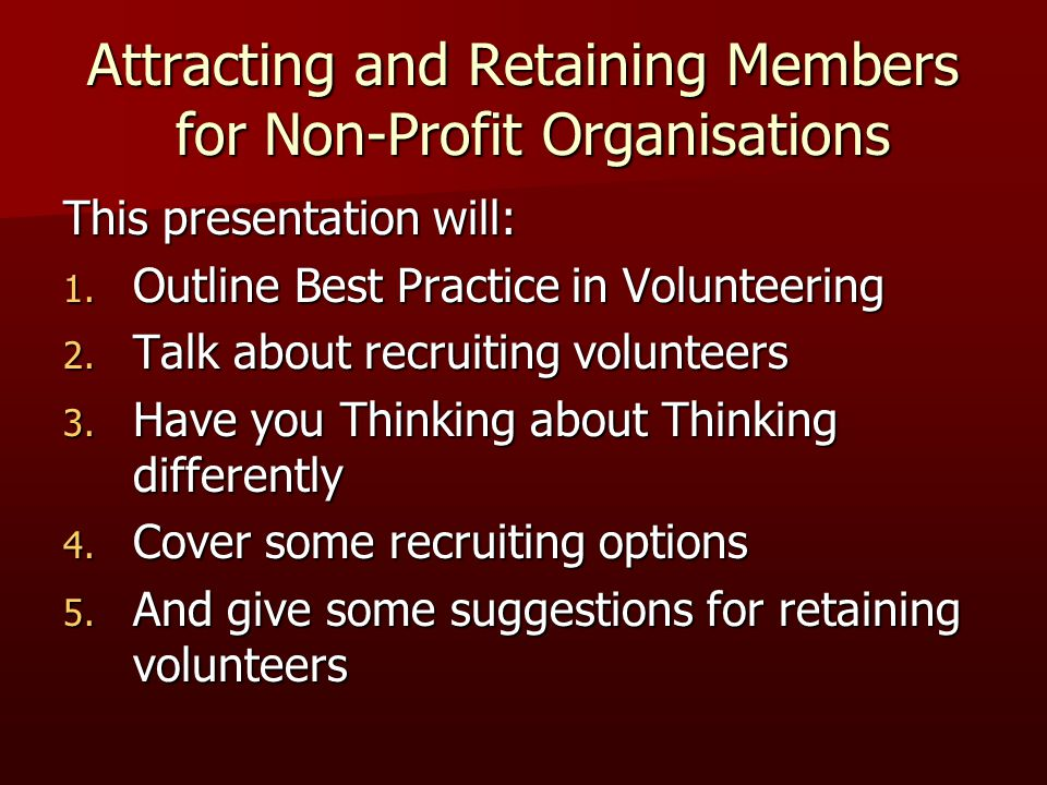 This presentation will: 1. Outline Best Practice in Volunteering 2. Talk about recruiting volunteers 3. Have you Thinking about Thinking differently 4