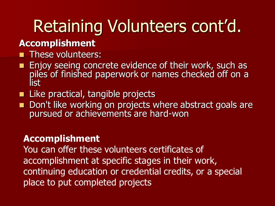 Retaining Volunteers cont'd. Accomplishment These volunteers: These volunteers: Enjoy seeing concrete evidence of their work, such as piles of finishe