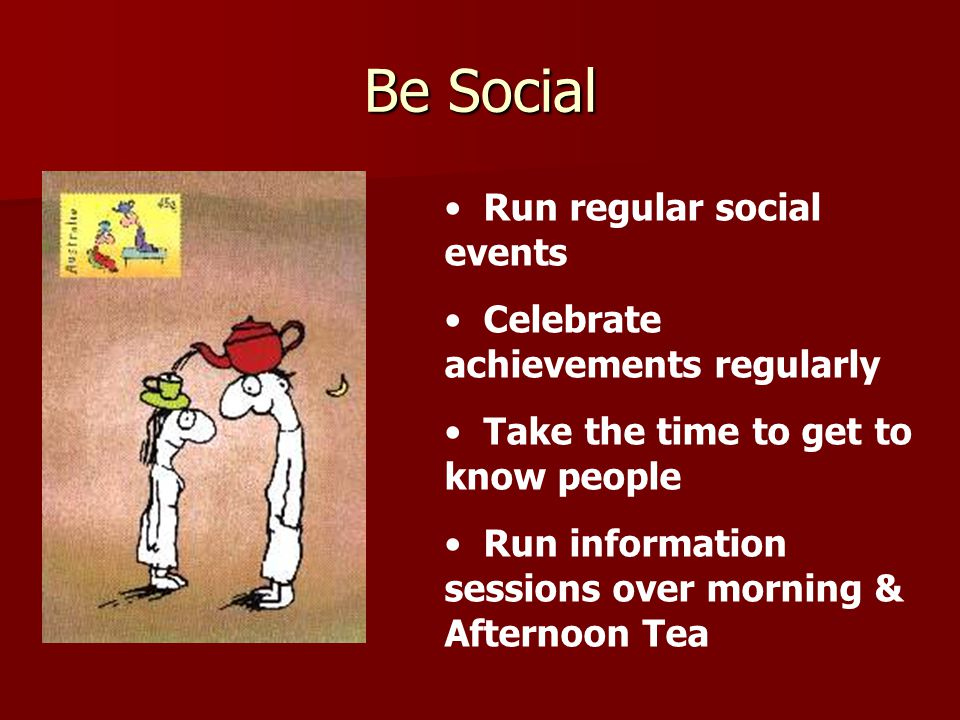 Be Social Run regular social events Celebrate achievements regularly Take the time to get to know people Run information sessions over morning & Afternoon Tea