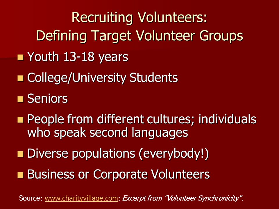 Recruiting Volunteers: Defining Target Volunteer Groups Youth years Youth years College/University Students College/University Students Seniors Seniors People from different cultures; individuals who speak second languages People from different cultures; individuals who speak second languages Diverse populations (everybody!) Diverse populations (everybody!) Business or Corporate Volunteers Business or Corporate Volunteers Source:   Excerpt from Volunteer Synchronicity .