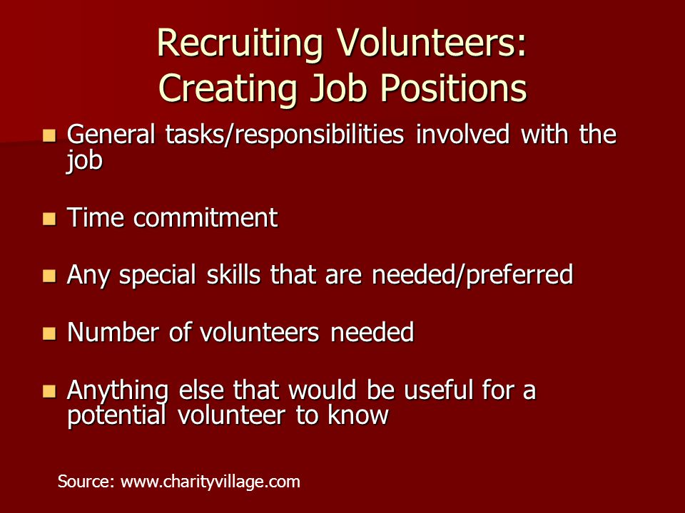 Recruiting Volunteers: Creating Job Positions General tasks/responsibilities involved with the job General tasks/responsibilities involved with the job Time commitment Time commitment Any special skills that are needed/preferred Any special skills that are needed/preferred Number of volunteers needed Number of volunteers needed Anything else that would be useful for a potential volunteer to know Anything else that would be useful for a potential volunteer to know Source: