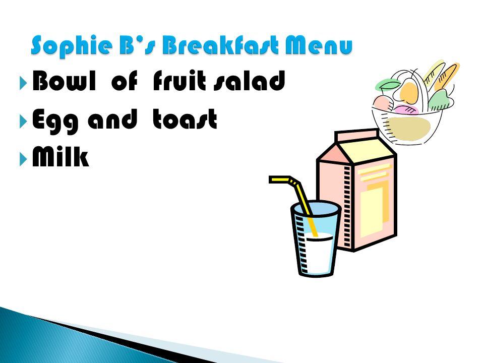  Bowl of fruit salad  Egg and toast  Milk