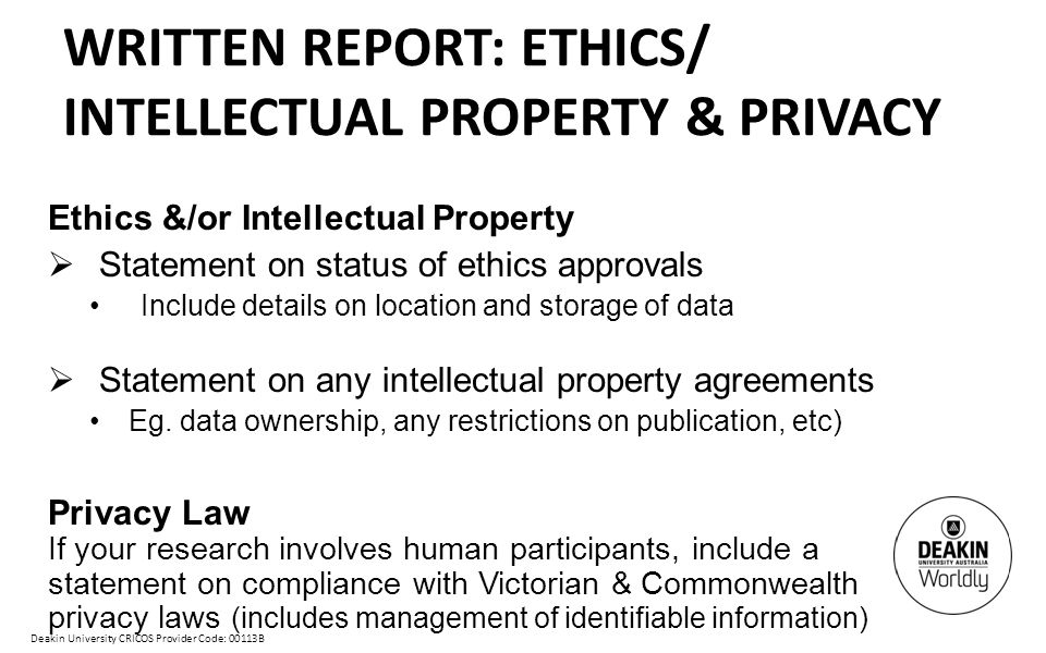 Deakin University CRICOS Provider Code: 00113B WRITTEN REPORT: ETHICS/ INTELLECTUAL PROPERTY & PRIVACY Ethics &/or Intellectual Property  Statement on status of ethics approvals Include details on location and storage of data  Statement on any intellectual property agreements Eg.