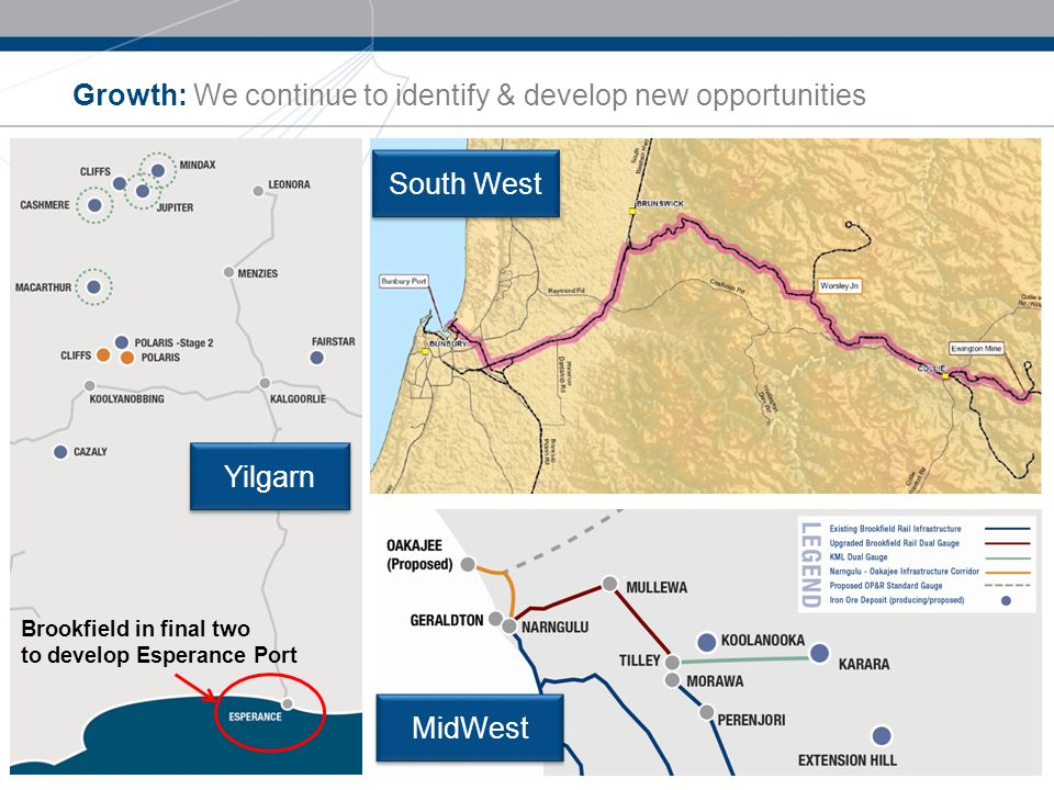 Growth: We continue to identify & develop new opportunities 11 Yilgarn South West MidWest Brookfield in final two to develop Esperance Port