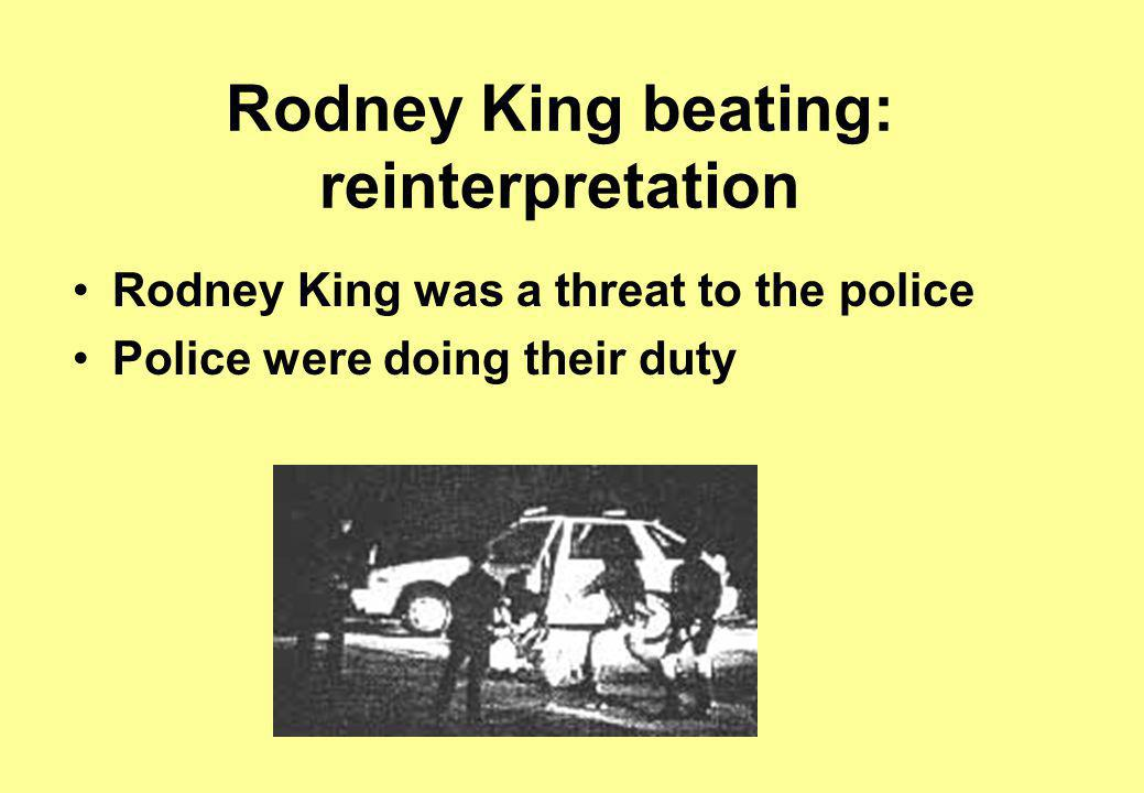 Rodney King beating: reinterpretation Rodney King was a threat to the police Police were doing their duty