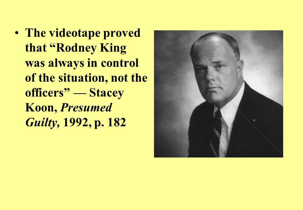 The videotape proved that Rodney King was always in control of the situation, not the officers — Stacey Koon, Presumed Guilty, 1992, p.