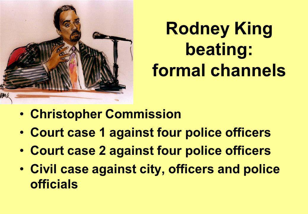 Rodney King beating: formal channels Christopher Commission Court case 1 against four police officers Court case 2 against four police officers Civil case against city, officers and police officials