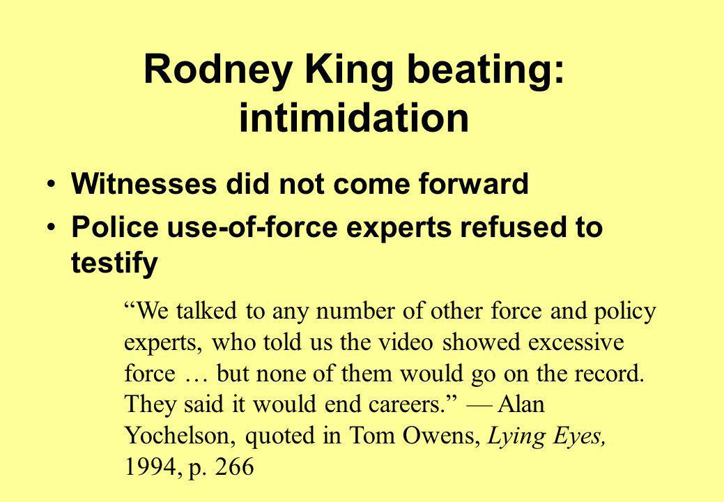 Rodney King beating: intimidation Witnesses did not come forward Police use-of-force experts refused to testify We talked to any number of other force and policy experts, who told us the video showed excessive force … but none of them would go on the record.