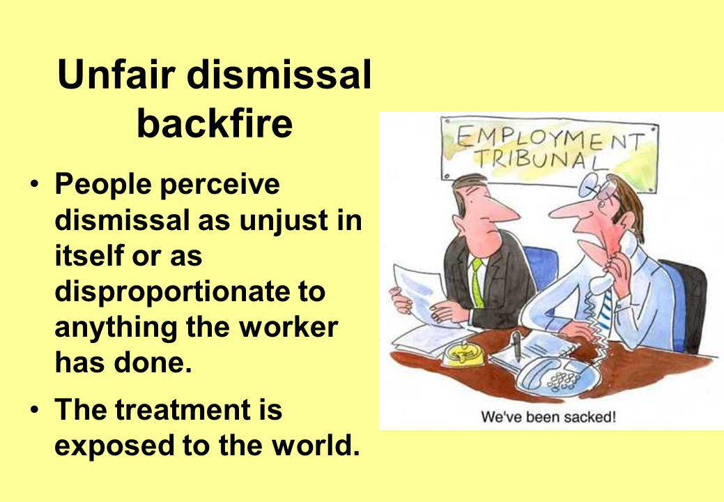 Unfair dismissal backfire People perceive dismissal as unjust in itself or as disproportionate to anything the worker has done.