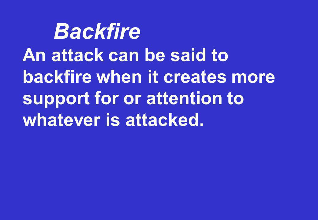 Backfire An attack can be said to backfire when it creates more support for or attention to whatever is attacked.