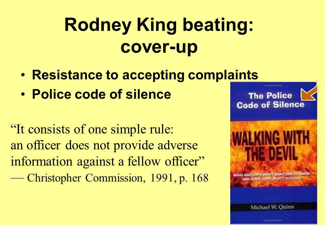 Rodney King beating: cover-up Resistance to accepting complaints Police code of silence It consists of one simple rule: an officer does not provide adverse information against a fellow officer — Christopher Commission, 1991, p.