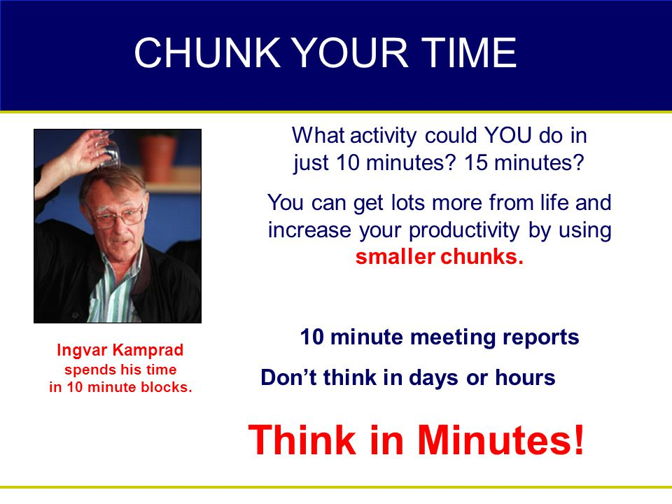CHUNK YOUR TIME  What activity could YOU do in just 10 minutes? 15 minutes? You can get lots more from life and increase your productivity by using s