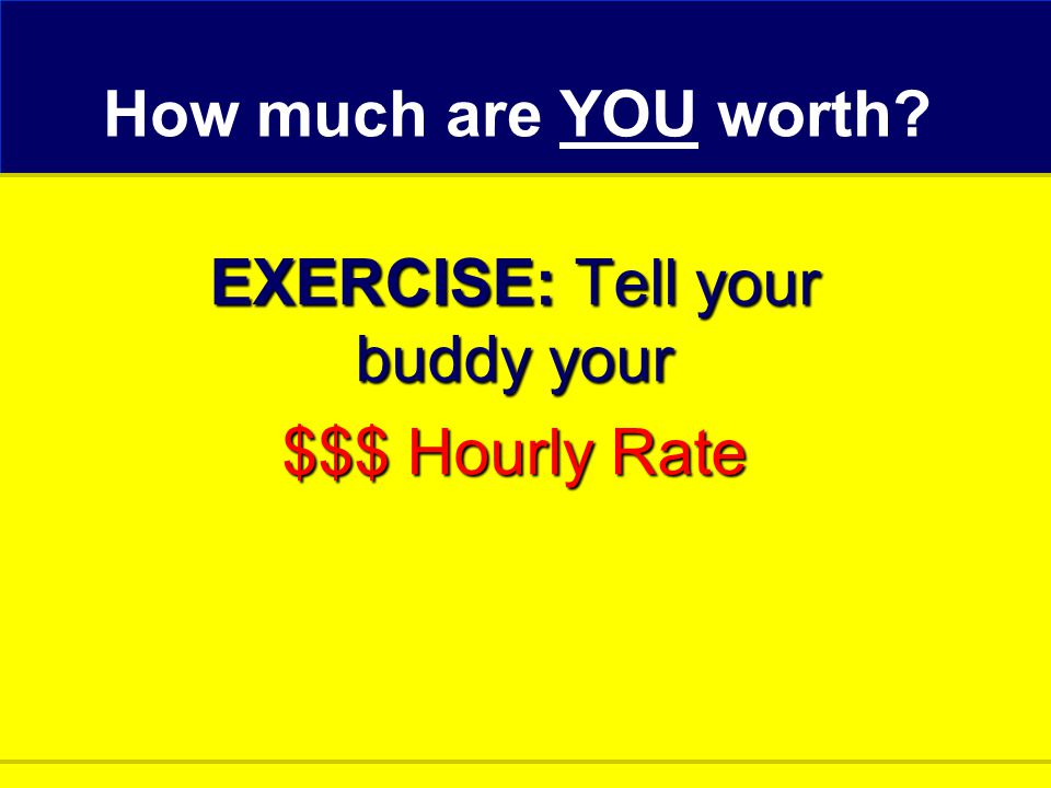 How much are YOU worth? EXERCISE: Tell your buddy your $$$ Hourly Rate