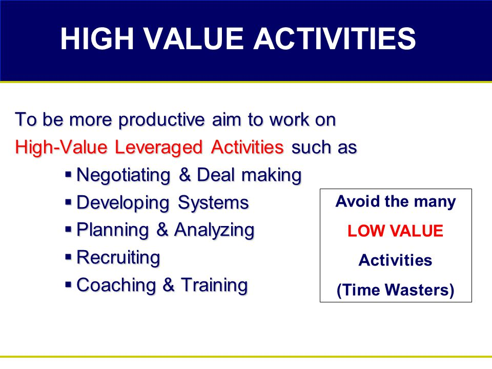HIGH VALUE ACTIVITIES To be more productive aim to work on High-Value Leveraged Activities such as  Negotiating & Deal making  Developing Systems 