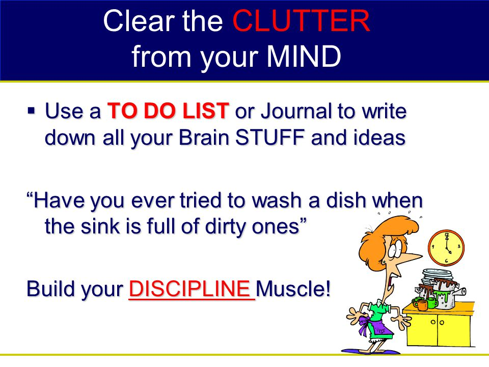 Clear the CLUTTER from your MIND  Use a TO DO LIST or Journal to write down all your Brain STUFF and ideas Have you ever tried to wash a dish when the sink is full of dirty ones Build your DISCIPLINE Muscle!