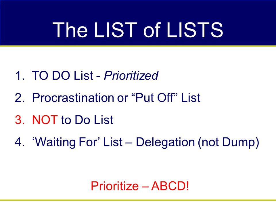 """The LIST of LISTS 1. TO DO List - Prioritized 2. Procrastination or """"Put Off"""" List 3. NOT to Do List 4. 'Waiting For' List – Delegation (not Dump) Pri"""
