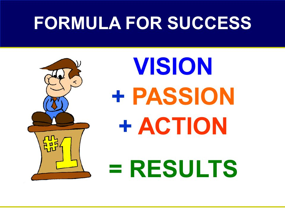 VISION + PASSION + ACTION = RESULTS FORMULA FOR SUCCESS