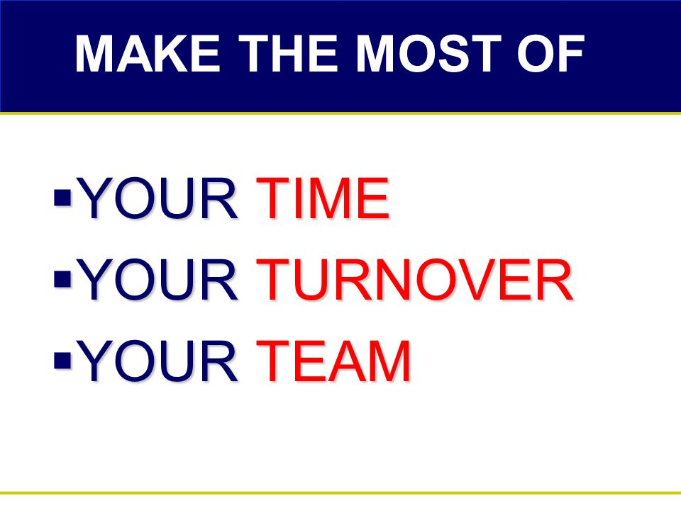 MAKE THE MOST OF  YOUR TIME  YOUR TURNOVER  YOUR TEAM