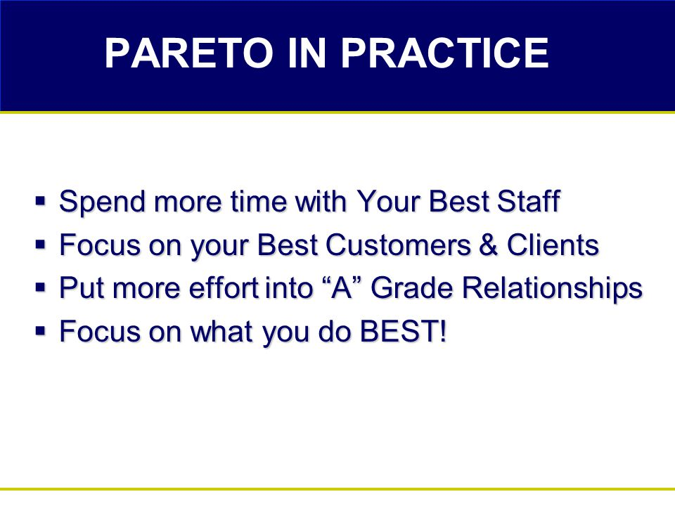PARETO IN PRACTICE  Spend more time with Your Best Staff  Focus on your Best Customers & Clients  Put more effort into A Grade Relationships  Focus on what you do BEST!