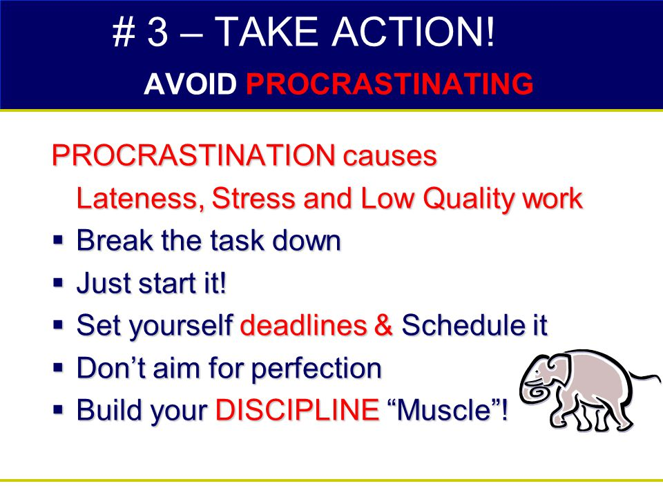 # 3 – TAKE ACTION! AVOID PROCRASTINATING PROCRASTINATION causes Lateness, Stress and Low Quality work  Break the task down  Just start it!  Set you