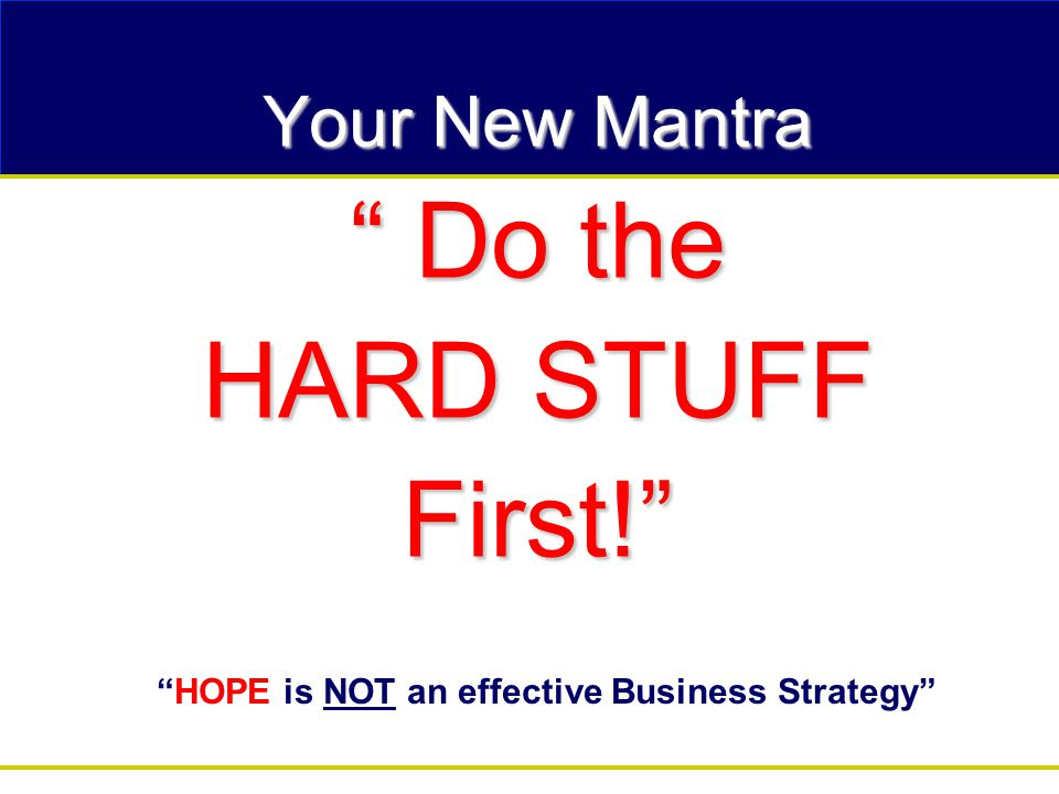 Your New Mantra Do the HARD STUFF First! HOPE is NOT an effective Business Strategy
