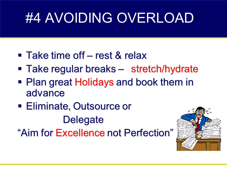 #4 AVOIDING OVERLOAD  Take time off – rest & relax  Take regular breaks – stretch/hydrate  Plan great Holidays and book them in advance  Eliminate, Outsource or Delegate Aim for Excellence not Perfection