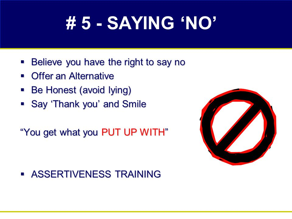 # 5 - SAYING 'NO'  Believe you have the right to say no  Offer an Alternative  Be Honest (avoid lying)  Say 'Thank you' and Smile You get what you PUT UP WITH  ASSERTIVENESS TRAINING