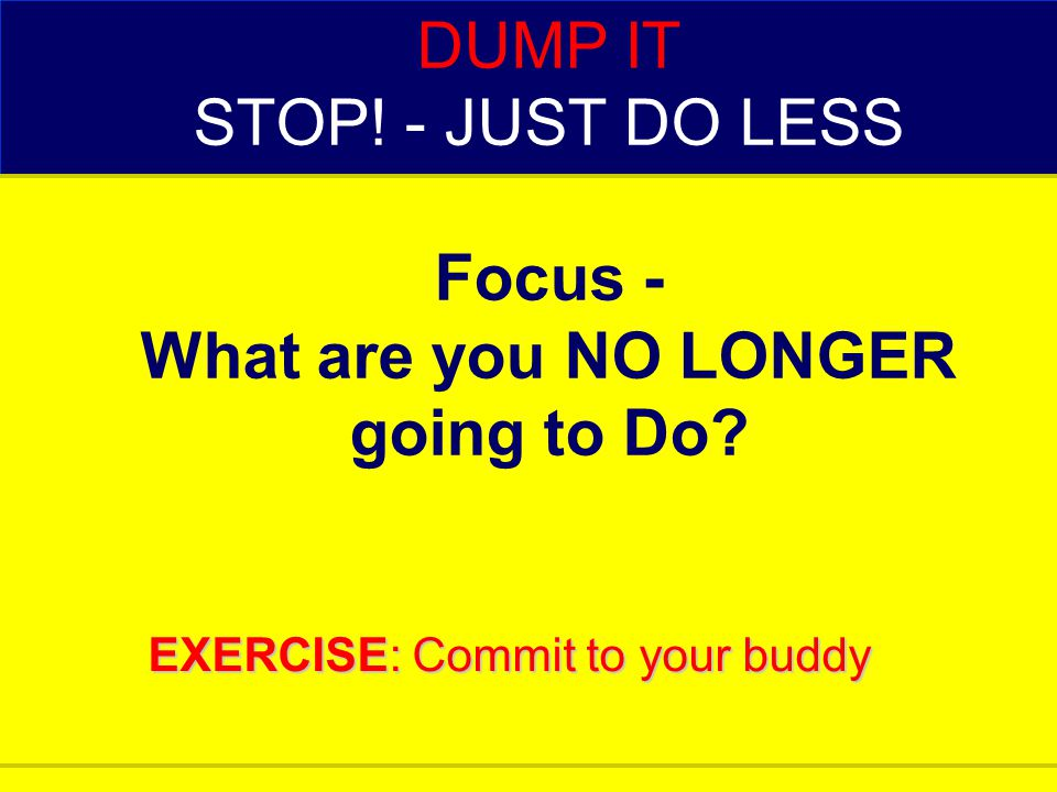 DUMP IT STOP! - JUST DO LESS Focus - What are you NO LONGER going to Do? EXERCISE: Commit to your buddy