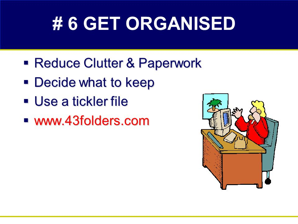 # 6 GET ORGANISED  Reduce Clutter & Paperwork  Decide what to keep  Use a tickler file  www.43folders.com