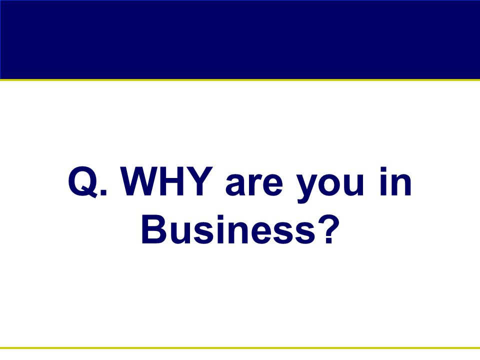 Q. WHY are you in Business?