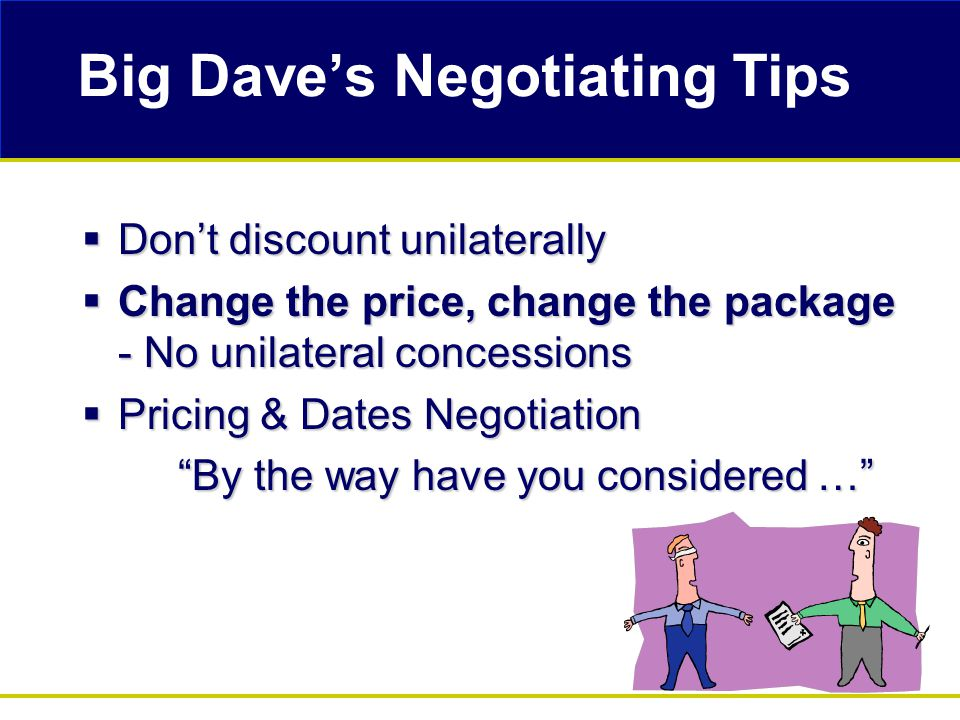 Big Dave's Negotiating Tips  Don't discount unilaterally  Change the price, change the package - No unilateral concessions  Pricing & Dates Negotiation By the way have you considered …