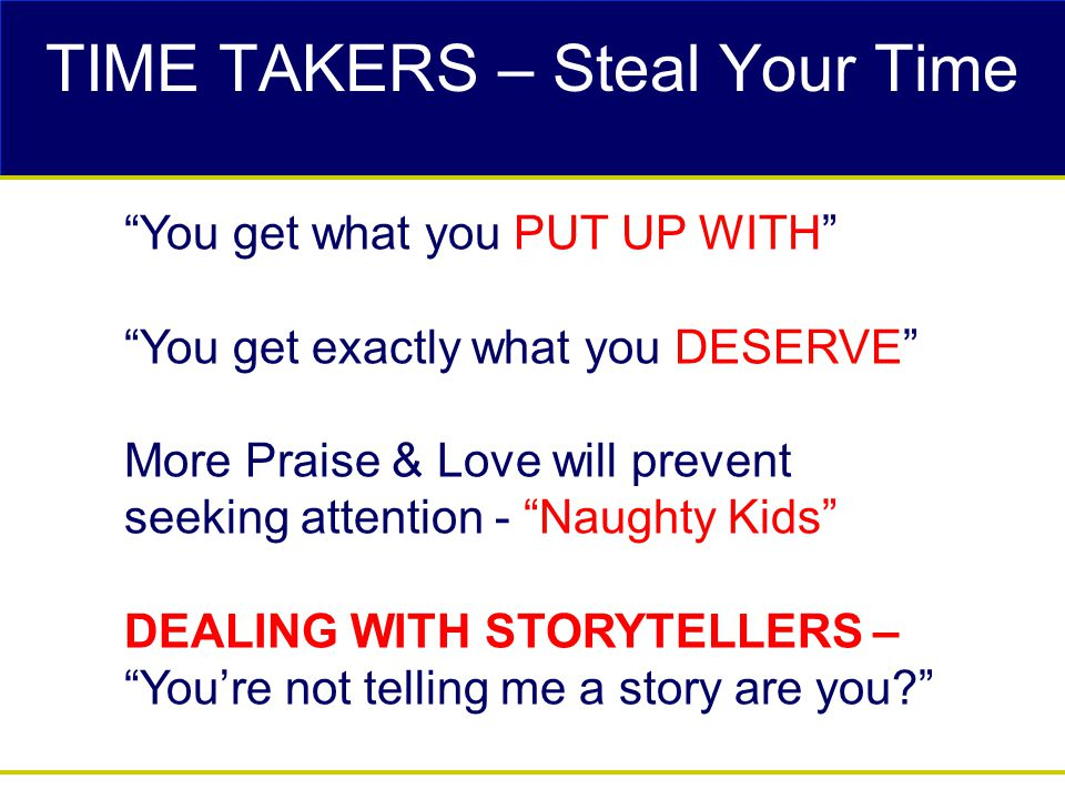 TIME TAKERS – Steal Your Time You get what you PUT UP WITH You get exactly what you DESERVE More Praise & Love will prevent seeking attention - Naughty Kids DEALING WITH STORYTELLERS – You're not telling me a story are you?