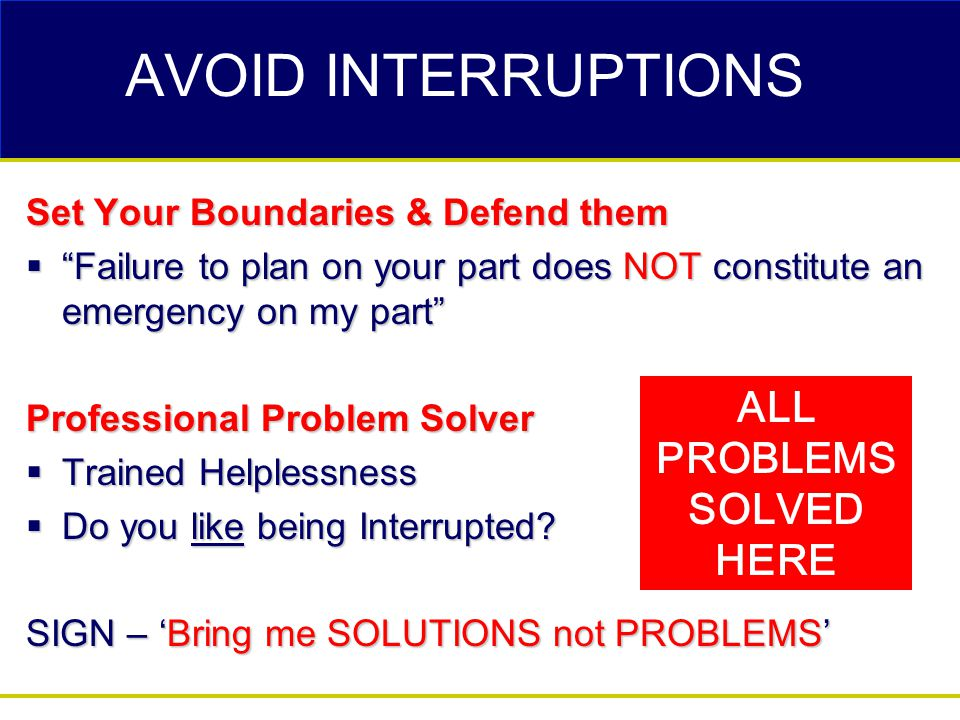 AVOID INTERRUPTIONS Set Your Boundaries & Defend them  Failure to plan on your part does NOT constitute an emergency on my part Professional Problem Solver  Trained Helplessness  Do you like being Interrupted.