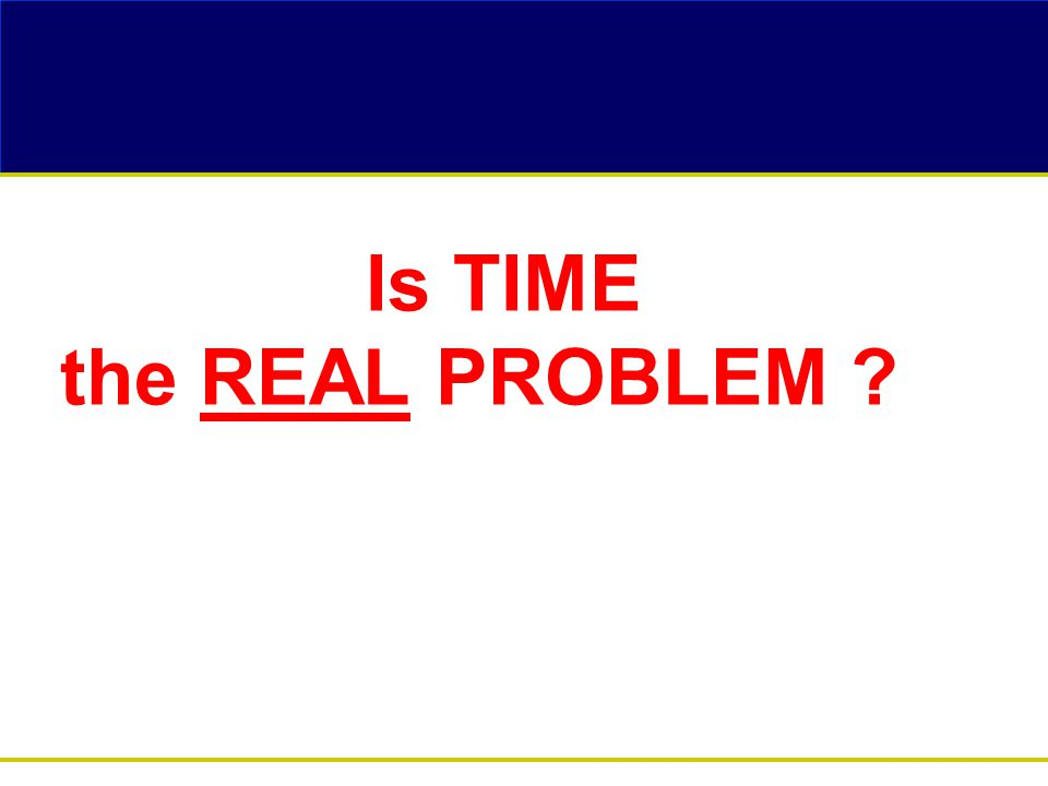 Is TIME the REAL PROBLEM