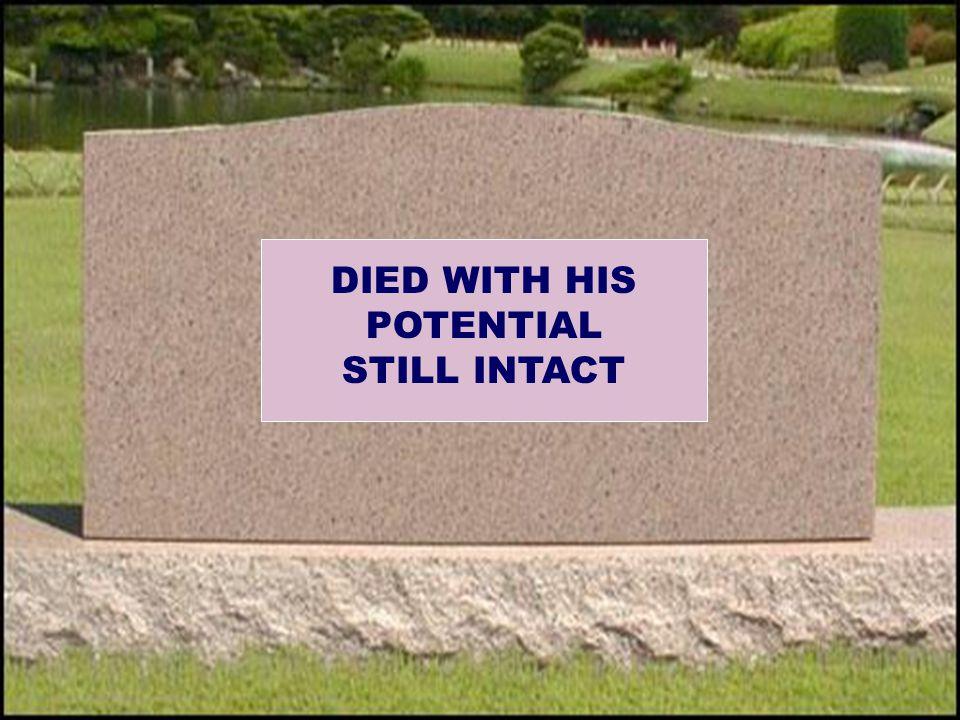 DIED WITH HIS POTENTIAL STILL INTACT