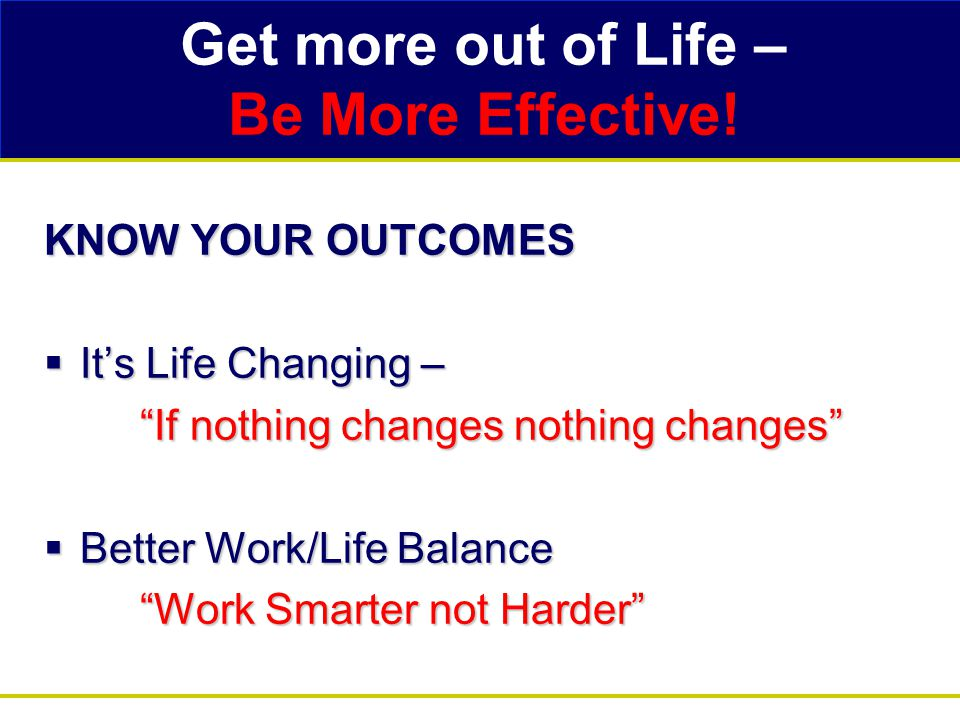 """Get more out of Life – Be More Effective! KNOW YOUR OUTCOMES  It's Life Changing – """"If nothing changes nothing changes""""  Better Work/Life Balance """"W"""