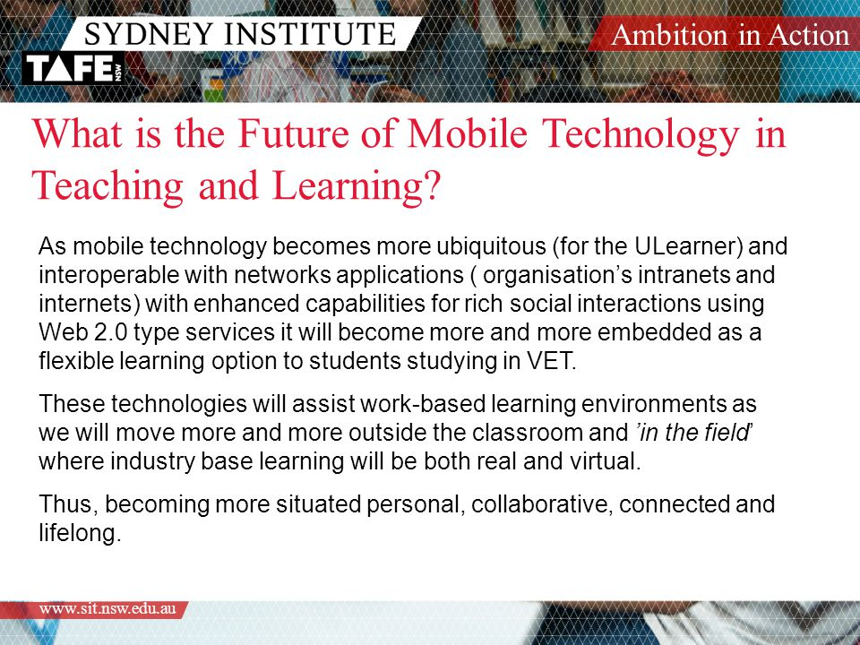 Ambition in Action   As mobile technology becomes more ubiquitous (for the ULearner) and interoperable with networks applications ( organisation's intranets and internets) with enhanced capabilities for rich social interactions using Web 2.0 type services it will become more and more embedded as a flexible learning option to students studying in VET.