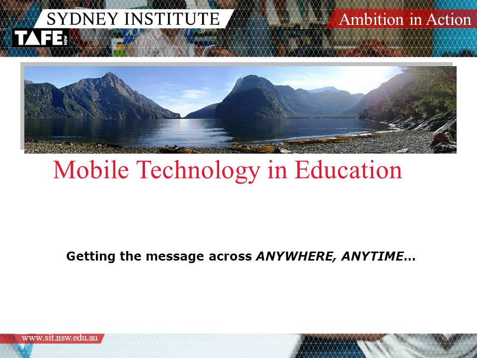 Ambition in Action   Mobile Technology in Education Getting the message across ANYWHERE, ANYTIME…