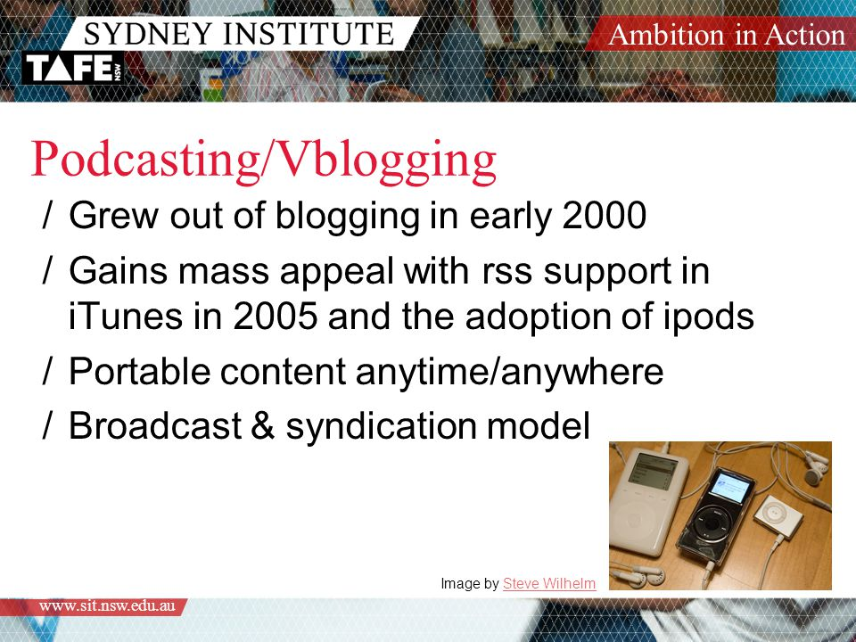 Ambition in Action   Podcasting/Vblogging /Grew out of blogging in early 2000 /Gains mass appeal with rss support in iTunes in 2005 and the adoption of ipods /Portable content anytime/anywhere /Broadcast & syndication model Image by Steve WilhelmSteve Wilhelm