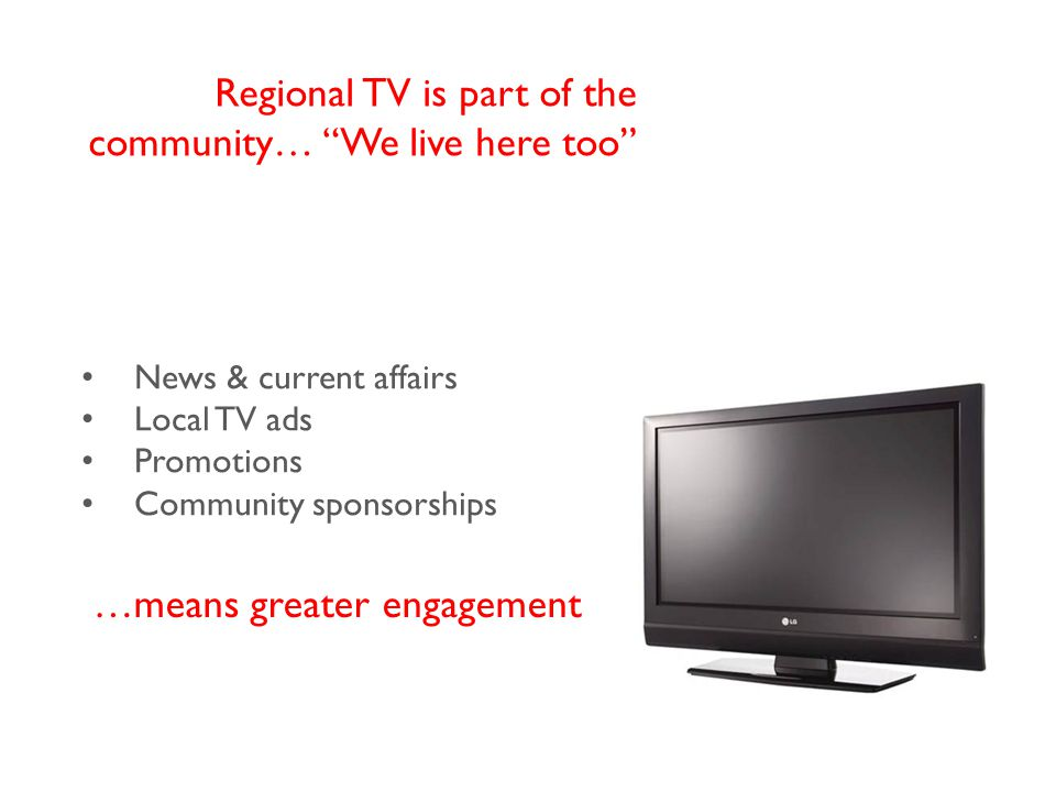 News & current affairs Local TV ads Promotions Community sponsorships Regional TV is part of the community… We live here too …means greater engagement