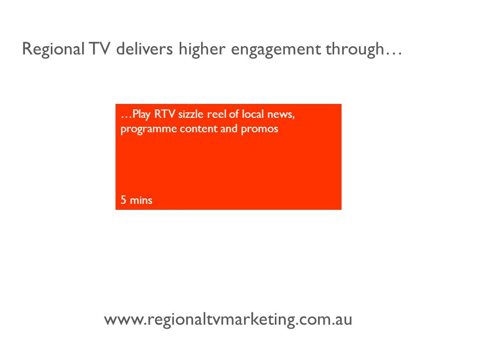 www.regionaltvmarketing.com.au Regional TV delivers higher engagement through… …Play RTV sizzle reel of local news, programme content and promos 5 mins