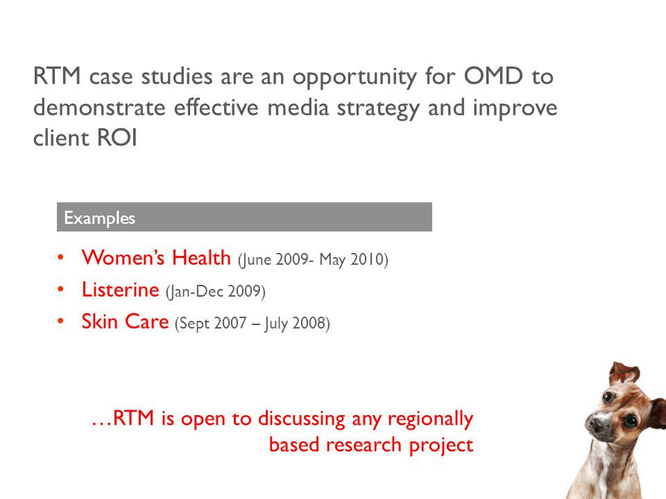 RTM case studies are an opportunity for OMD to demonstrate effective media strategy and improve client ROI Women's Health (June 2009- May 2010) Listerine (Jan-Dec 2009) Skin Care (Sept 2007 – July 2008) Examples …RTM is open to discussing any regionally based research project