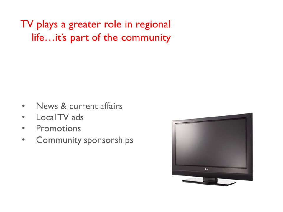 News & current affairs Local TV ads Promotions Community sponsorships TV plays a greater role in regional life…it's part of the community