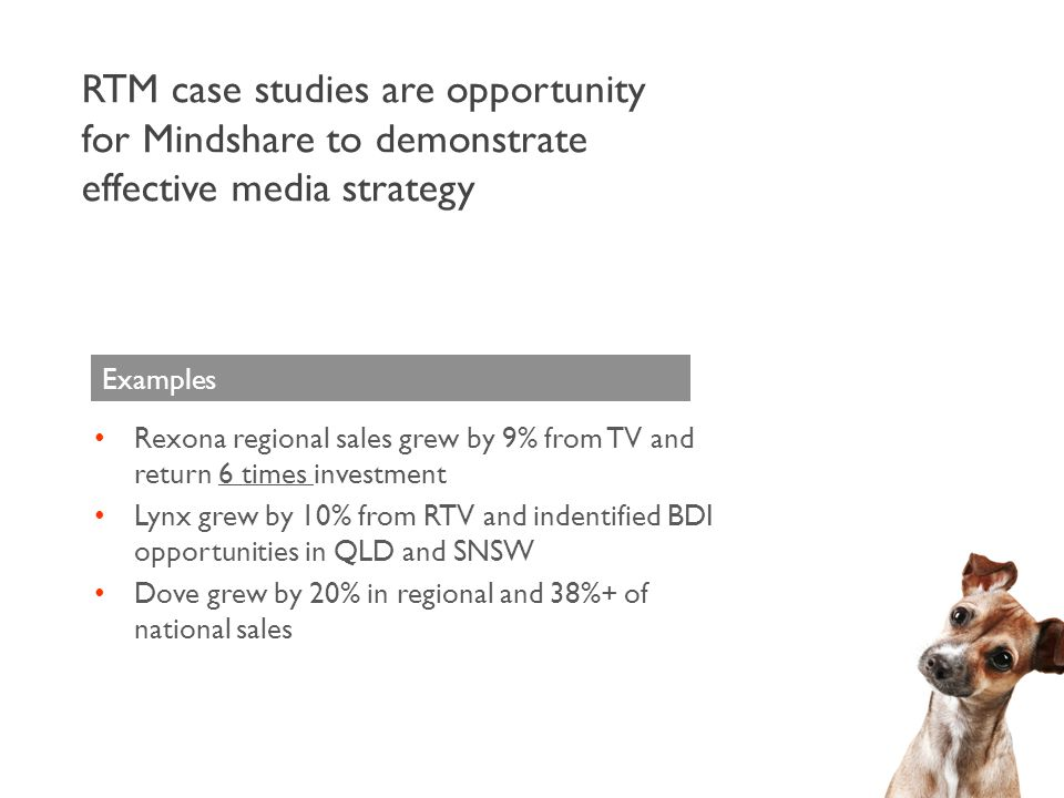 RTM case studies are opportunity for Mindshare to demonstrate effective media strategy Rexona regional sales grew by 9% from TV and return 6 times inv