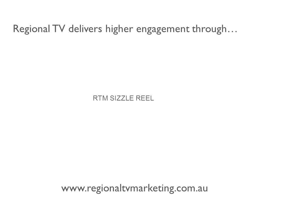 www.regionaltvmarketing.com.au Regional TV delivers higher engagement through… RTM SIZZLE REEL