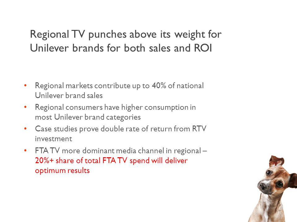 Regional TV punches above its weight for Unilever brands for both sales and ROI Regional markets contribute up to 40% of national Unilever brand sales Regional consumers have higher consumption in most Unilever brand categories Case studies prove double rate of return from RTV investment FTA TV more dominant media channel in regional – 20%+ share of total FTA TV spend will deliver optimum results