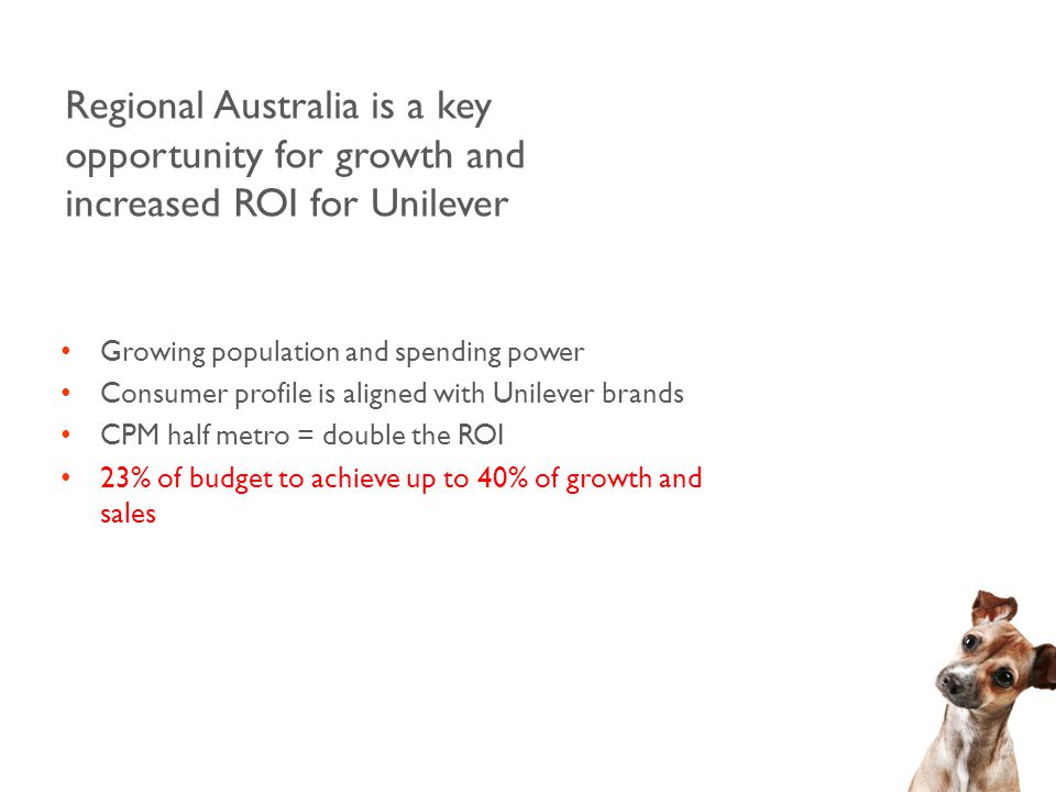 Regional Australia is a key opportunity for growth and increased ROI for Unilever Growing population and spending power Consumer profile is aligned with Unilever brands CPM half metro = double the ROI 23% of budget to achieve up to 40% of growth and sales
