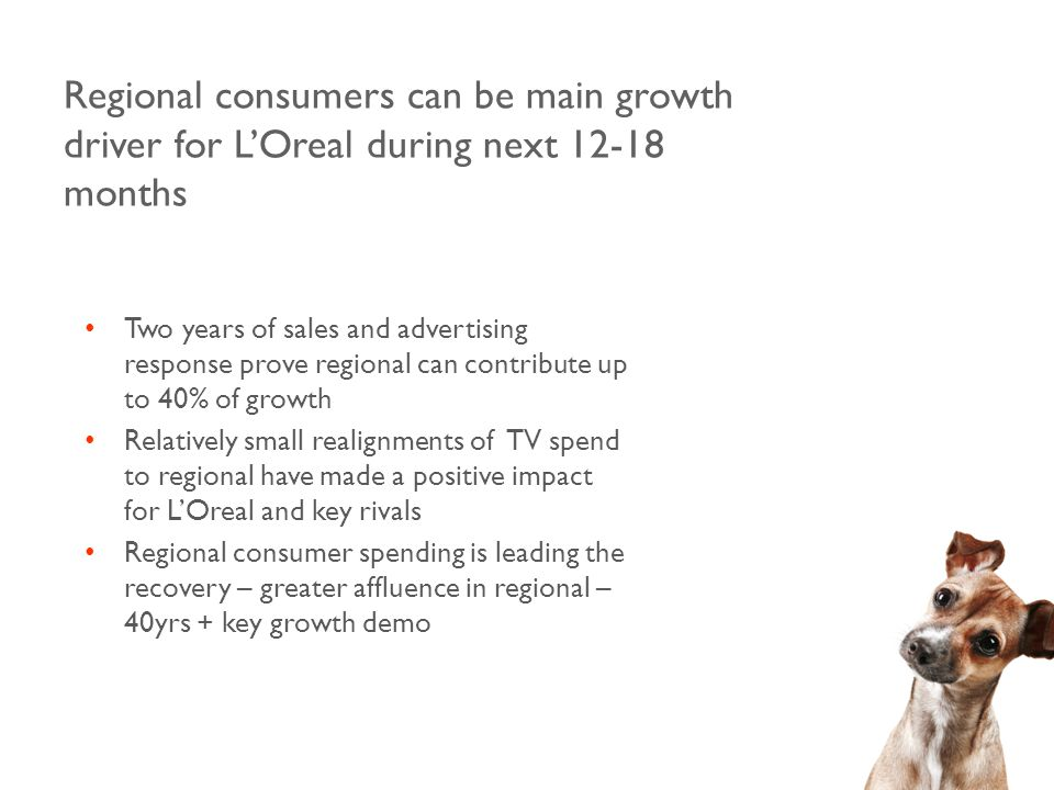 Regional consumers can be main growth driver for L'Oreal during next 12-18 months Two years of sales and advertising response prove regional can contribute up to 40% of growth Relatively small realignments of TV spend to regional have made a positive impact for L'Oreal and key rivals Regional consumer spending is leading the recovery – greater affluence in regional – 40yrs + key growth demo