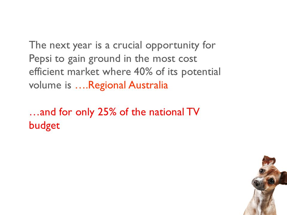 The next year is a crucial opportunity for Pepsi to gain ground in the most cost efficient market where 40% of its potential volume is ….Regional Australia …and for only 25% of the national TV budget
