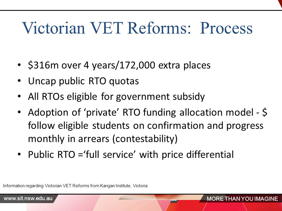 MORE THAN YOU IMAGINE   $316m over 4 years/172,000 extra places Uncap public RTO quotas All RTOs eligible for government subsidy Adoption of 'private' RTO funding allocation model - $ follow eligible students on confirmation and progress monthly in arrears (contestability) Public RTO ='full service' with price differential Information regarding Victorian VET Reforms from Kangan Institute, Victoria Victorian VET Reforms: Process